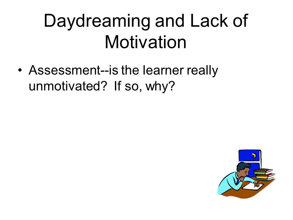 Daydreaming and Lack of Motivation Assessment--is the learner really unmotivated If so, why