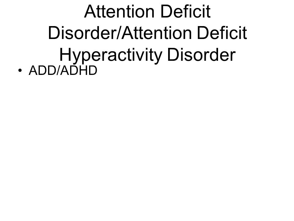 Attention Deficit Disorder/Attention Deficit Hyperactivity Disorder ADD/ADHD