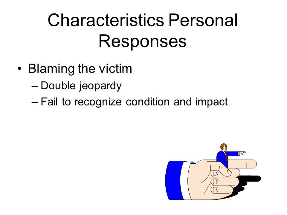 Characteristics Personal Responses Blaming the victim –Double jeopardy –Fail to recognize condition and impact