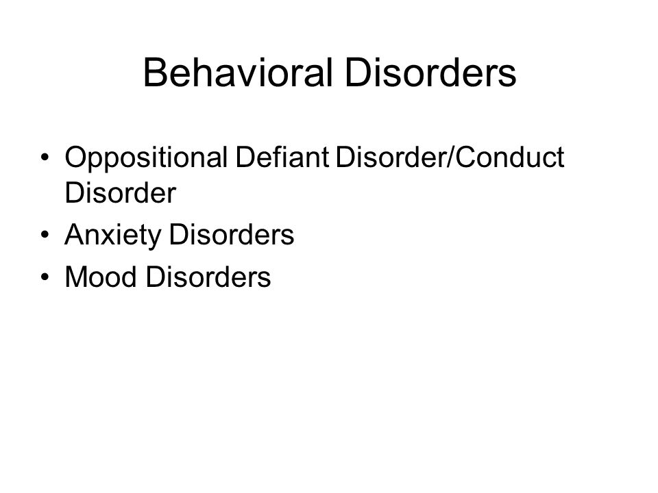 Behavioral Disorders Oppositional Defiant Disorder/Conduct Disorder Anxiety Disorders Mood Disorders