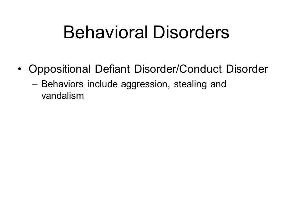 Behavioral Disorders Oppositional Defiant Disorder/Conduct Disorder –Behaviors include aggression, stealing and vandalism