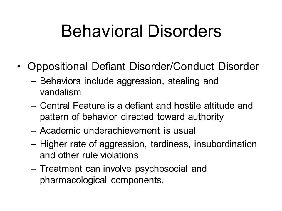 Behavioral Disorders Oppositional Defiant Disorder/Conduct Disorder –Behaviors include aggression, stealing and vandalism –Central Feature is a defiant and hostile attitude and pattern of behavior directed toward authority –Academic underachievement is usual –Higher rate of aggression, tardiness, insubordination and other rule violations –Treatment can involve psychosocial and pharmacological components.