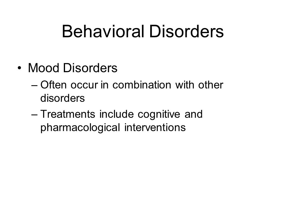 Behavioral Disorders Mood Disorders –Often occur in combination with other disorders –Treatments include cognitive and pharmacological interventions