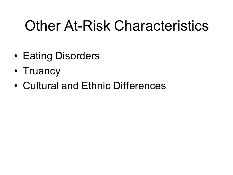 Other At-Risk Characteristics Eating Disorders Truancy Cultural and Ethnic Differences
