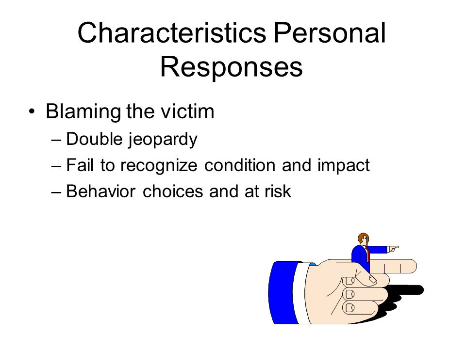Characteristics Personal Responses Blaming the victim –Double jeopardy –Fail to recognize condition and impact –Behavior choices and at risk