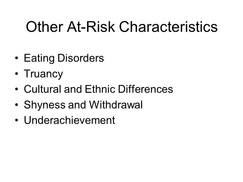Other At-Risk Characteristics Eating Disorders Truancy Cultural and Ethnic Differences Shyness and Withdrawal Underachievement