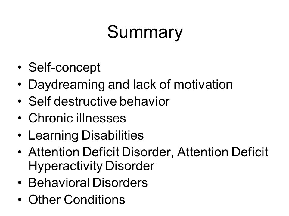 Summary Self-concept Daydreaming and lack of motivation Self destructive behavior Chronic illnesses Learning Disabilities Attention Deficit Disorder, Attention Deficit Hyperactivity Disorder Behavioral Disorders Other Conditions