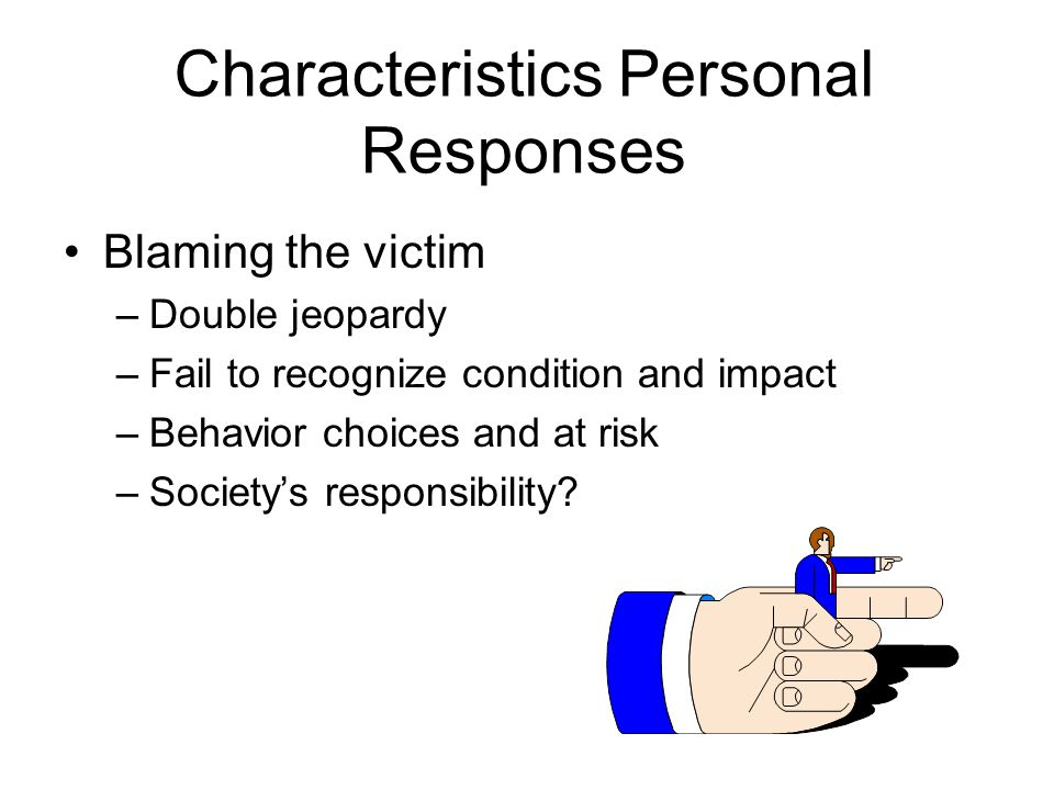 Characteristics Personal Responses Blaming the victim –Double jeopardy –Fail to recognize condition and impact –Behavior choices and at risk –Society's responsibility