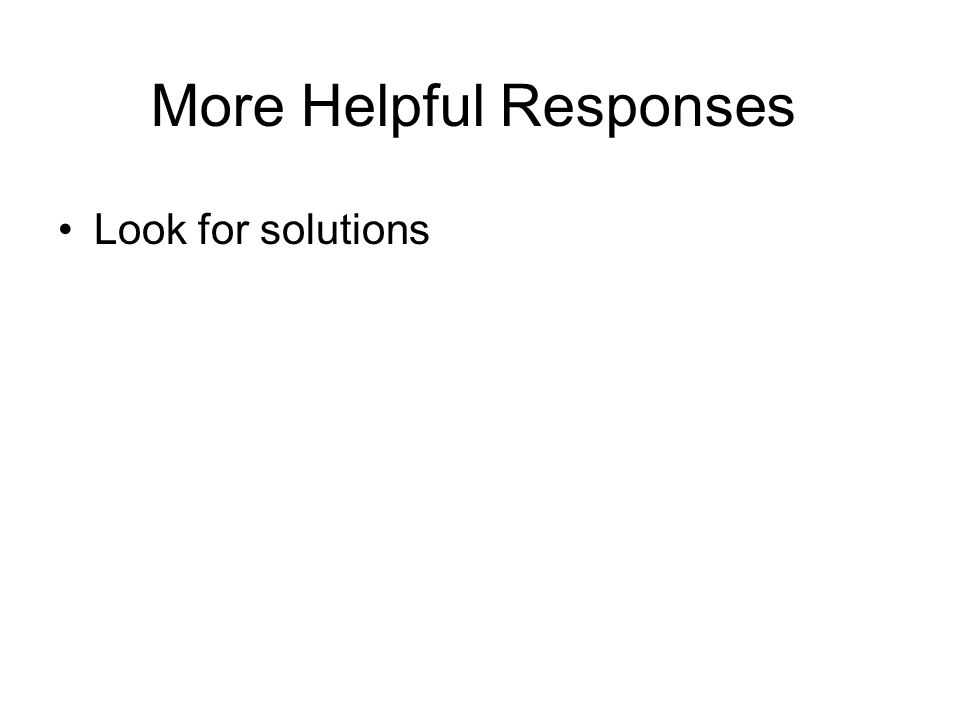 More Helpful Responses Look for solutions Maintain expectations