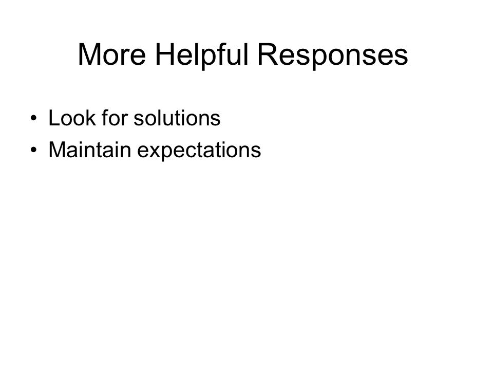 More Helpful Responses Look for solutions Maintain expectations Find the root cause Help deal with consequences