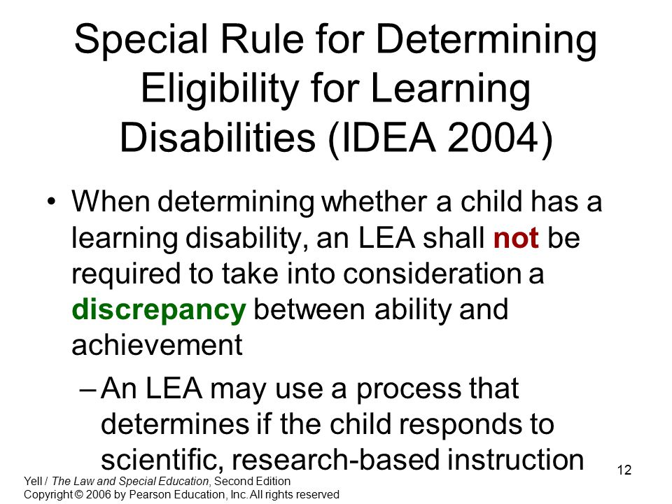 12 Special Rule for Determining Eligibility for Learning Disabilities (IDEA 2004) When determining whether a child has a learning disability, an LEA s