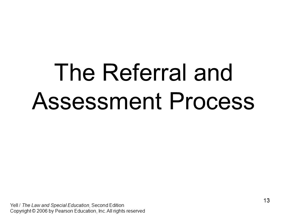 13 The Referral and Assessment Process Yell / The Law and Special Education, Second Edition Copyright © 2006 by Pearson Education, Inc. All rights res