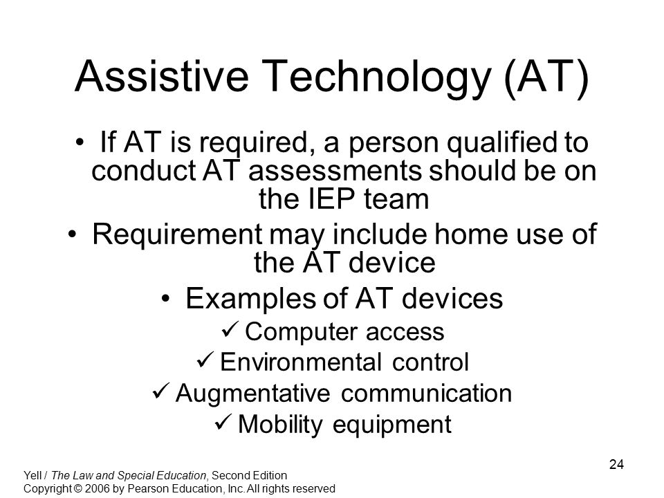 24 Assistive Technology (AT) If AT is required, a person qualified to conduct AT assessments should be on the IEP team Requirement may include home us