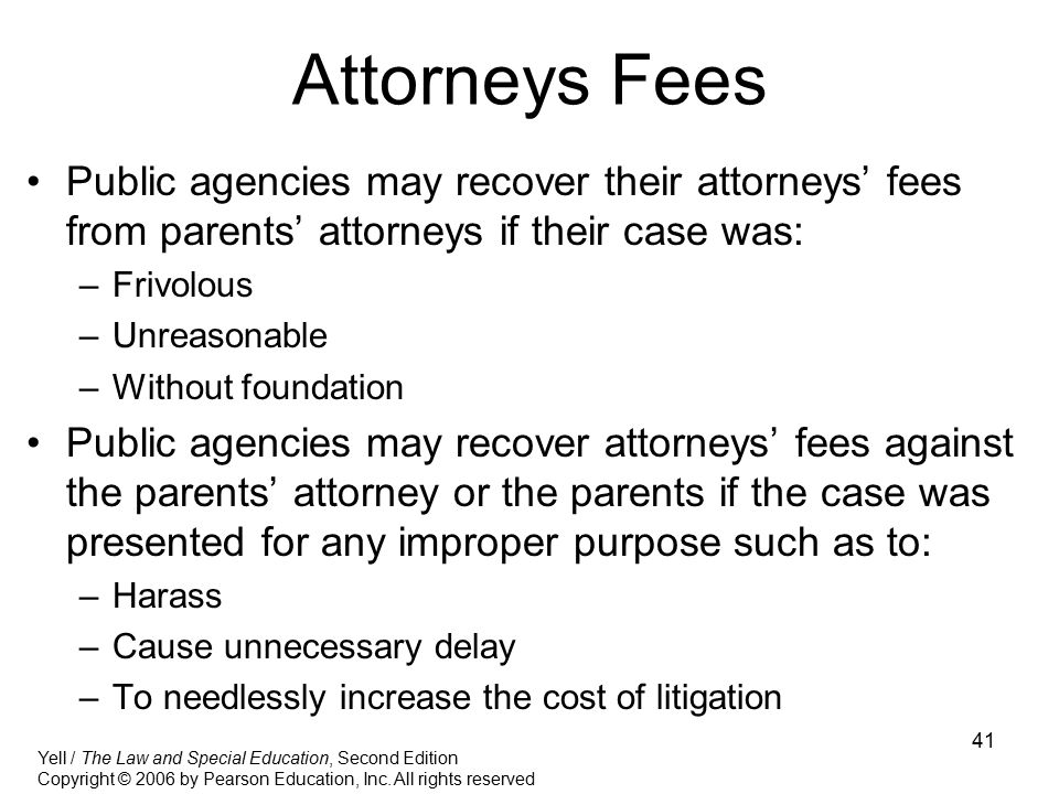 41 Attorneys Fees Public agencies may recover their attorneys' fees from parents' attorneys if their case was: –Frivolous –Unreasonable –Without found