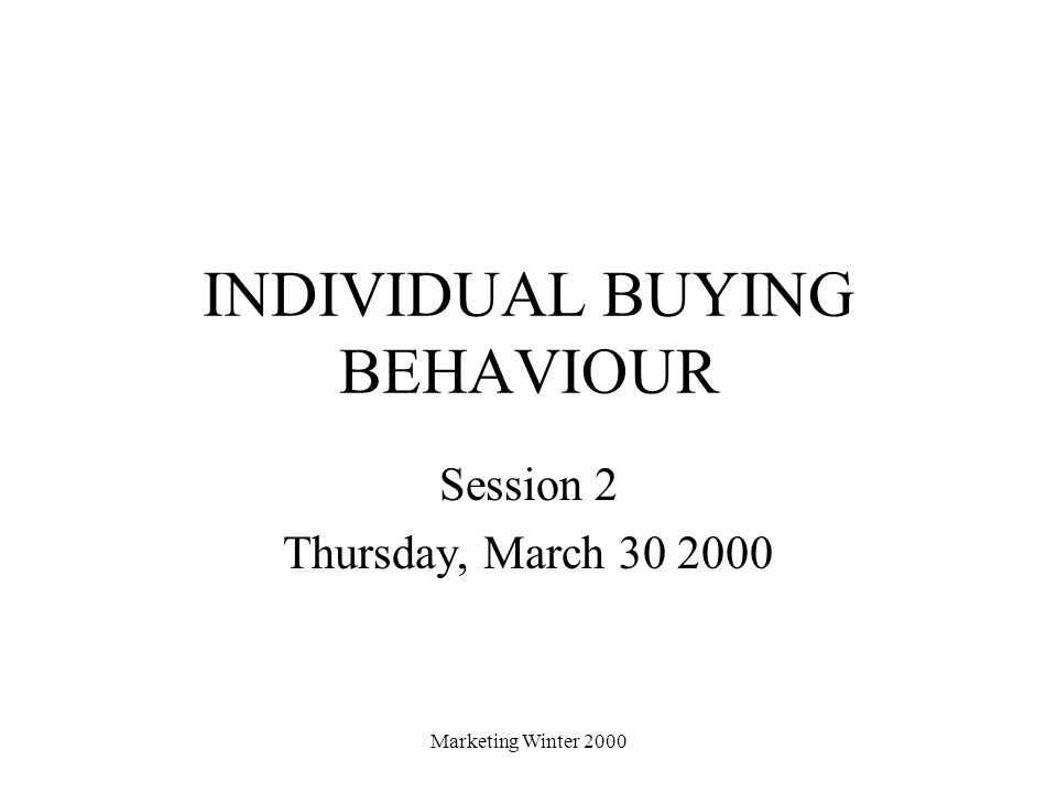 Marketing Winter 2000 INDIVIDUAL BUYING BEHAVIOUR Session 2 Thursday, March 30 2000