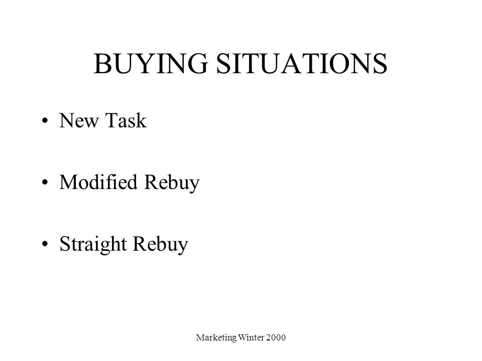 Marketing Winter 2000 BUYING SITUATIONS New Task Modified Rebuy Straight Rebuy