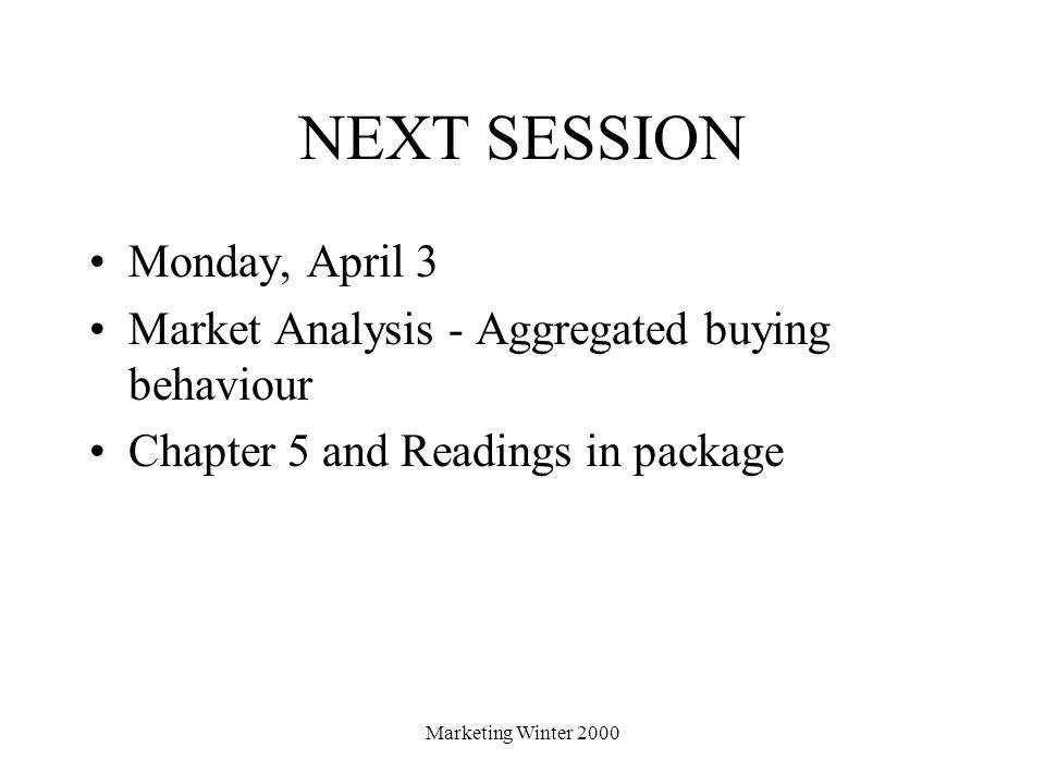 Marketing Winter 2000 NEXT SESSION Monday, April 3 Market Analysis - Aggregated buying behaviour Chapter 5 and Readings in package