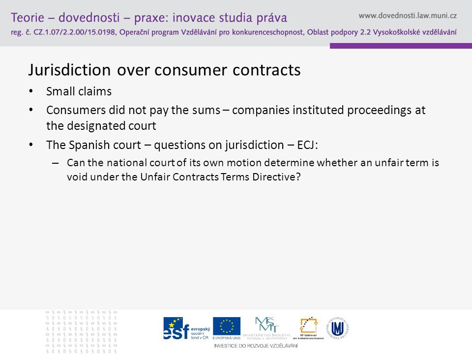 Jurisdiction over consumer contracts Small claims Consumers did not pay the sums – companies instituted proceedings at the designated court The Spanish court – questions on jurisdiction – ECJ: – Can the national court of its own motion determine whether an unfair term is void under the Unfair Contracts Terms Directive