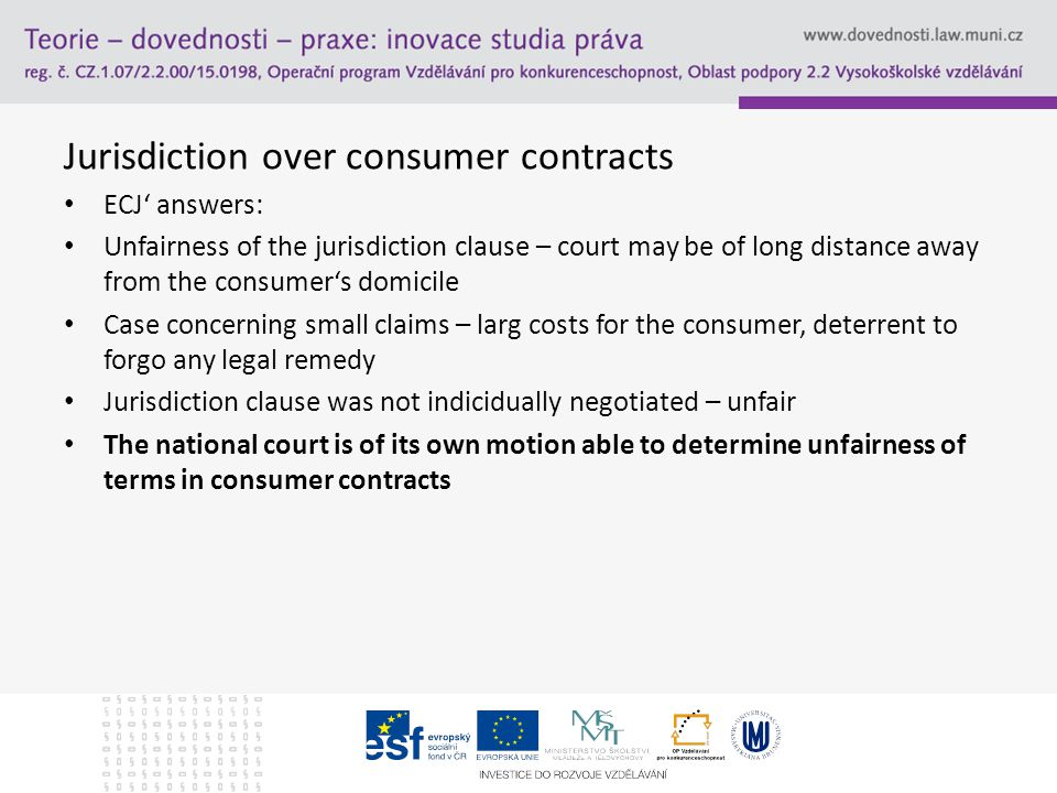 Jurisdiction over consumer contracts ECJ' answers: Unfairness of the jurisdiction clause – court may be of long distance away from the consumer's domicile Case concerning small claims – larg costs for the consumer, deterrent to forgo any legal remedy Jurisdiction clause was not indicidually negotiated – unfair The national court is of its own motion able to determine unfairness of terms in consumer contracts