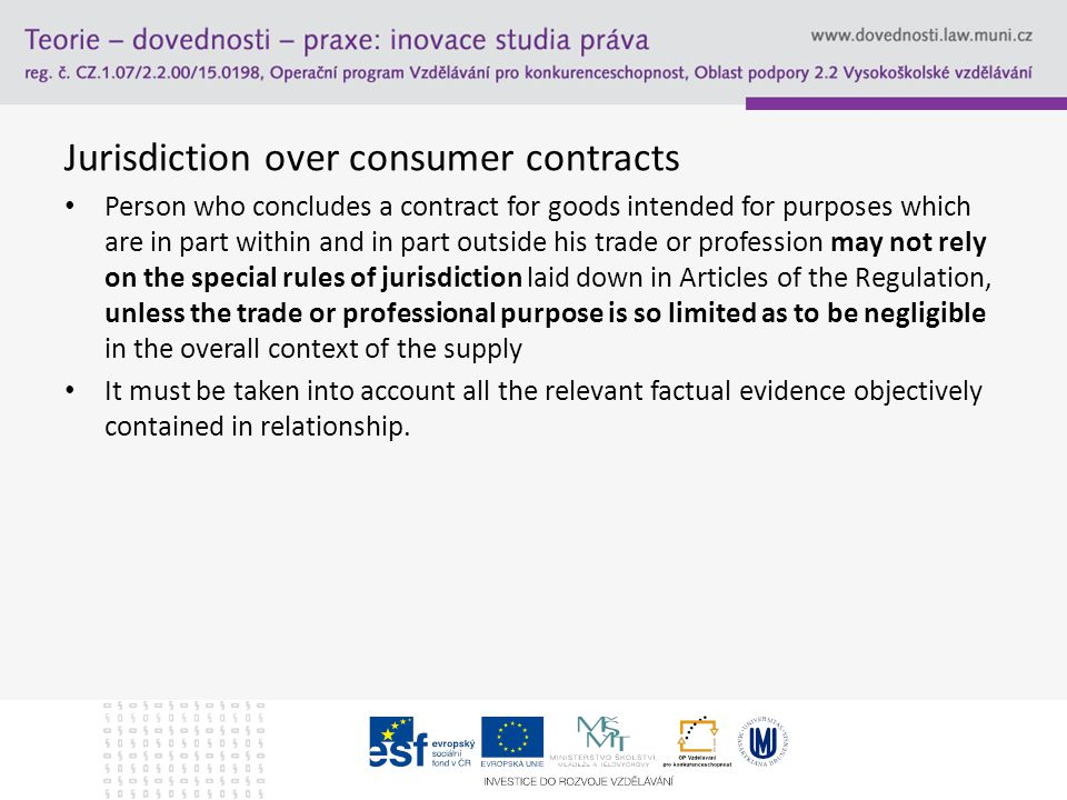 Jurisdiction over consumer contracts Person who concludes a contract for goods intended for purposes which are in part within and in part outside his trade or profession may not rely on the special rules of jurisdiction laid down in Articles of the Regulation, unless the trade or professional purpose is so limited as to be negligible in the overall context of the supply It must be taken into account all the relevant factual evidence objectively contained in relationship.