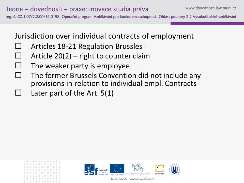 Jurisdiction over individual contracts of employment  Articles 18-21 Regulation Brussles I  Article 20(2) – right to counter claim  The weaker party is employee  The former Brussels Convention did not include any provisions in relation to individual empl.