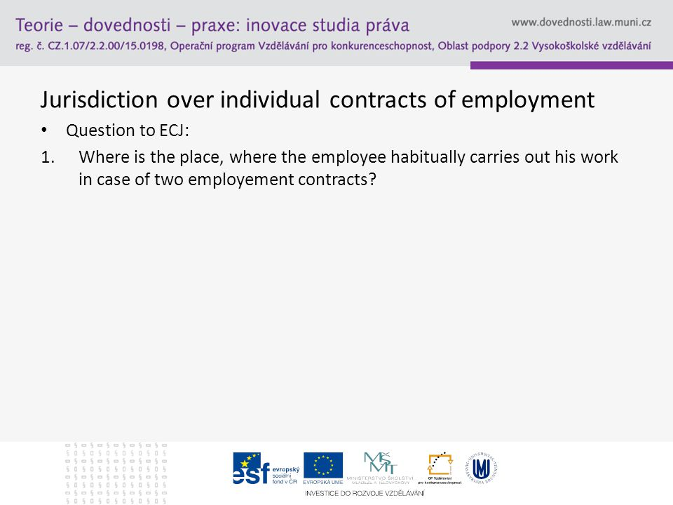 Jurisdiction over individual contracts of employment Question to ECJ: 1.Where is the place, where the employee habitually carries out his work in case of two employement contracts