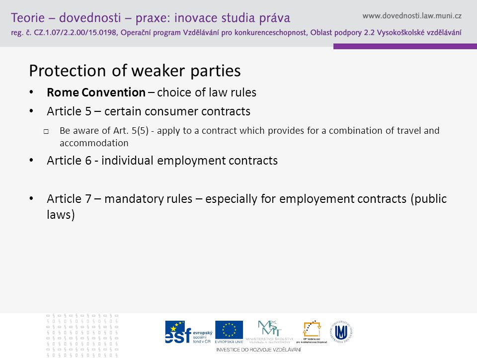 Protection of weaker parties Rome Convention – choice of law rules Article 5 – certain consumer contracts  Be aware of Art.