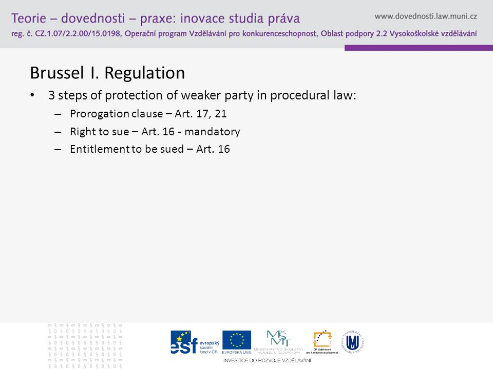 Brussel I. Regulation 3 steps of protection of weaker party in procedural law: – Prorogation clause – Art. 17, 21 – Right to sue – Art. 16 - mandatory