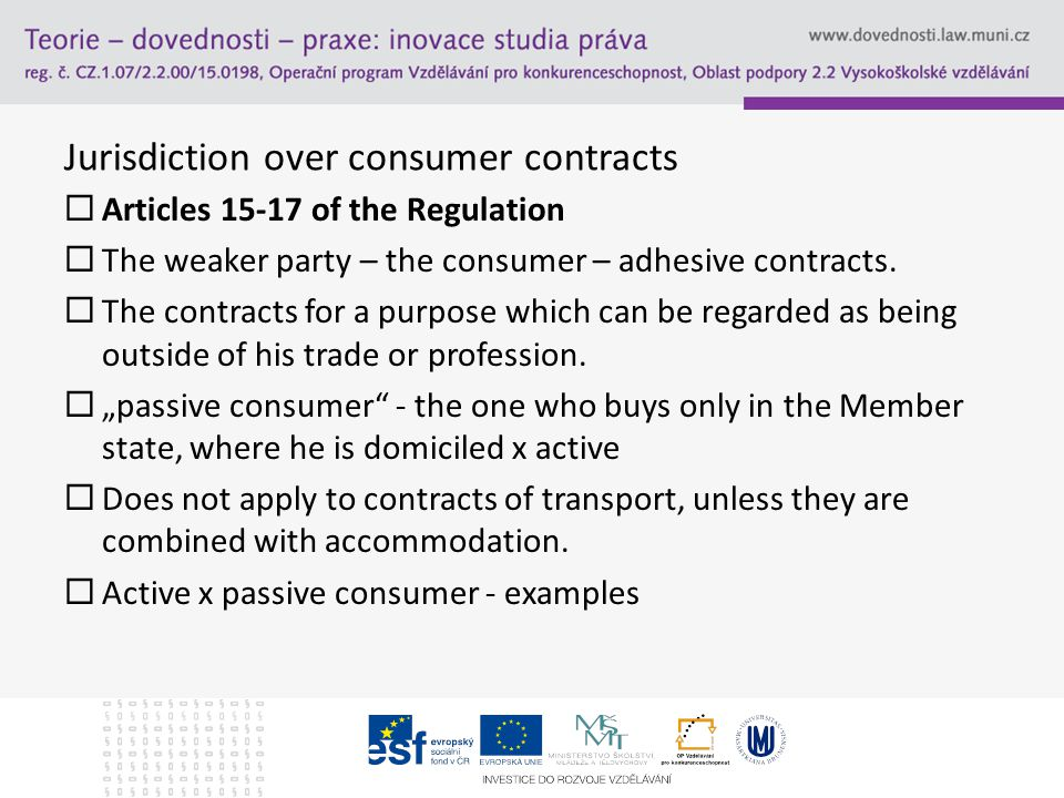Jurisdiction over consumer contracts  Articles 15-17 of the Regulation  The weaker party – the consumer – adhesive contracts.