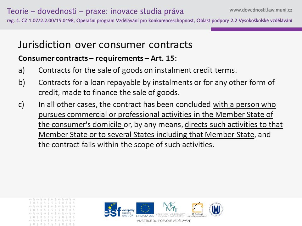 Jurisdiction over consumer contracts  Prorogation agreement  Article 17 – protects consumers from being deprived from procedural rights  The application of the article 23 contrary the provisions of this section is not allowed, however the article 17 allows prorogation agreement over consumer contracts, if: a)It is entered after the dispute – why.