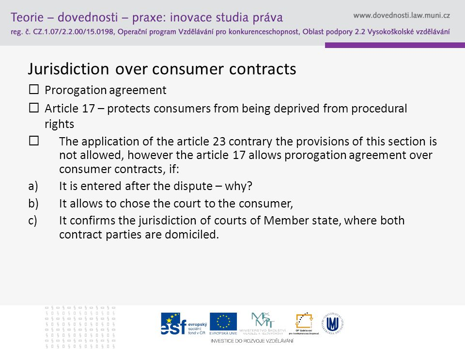 "Jurisdiction over consumer contracts Council Directive 93/13/EEC of 5 April 1993 on Unfair Terms in Consumer Contracts - priority over the Brussels I Regulation Council Directive 93/13/EEC List of possible unfair terms ""clause in a consumer contract which has the purpose or the effect of depriving the consumer of his right to go to court may be set aside as invalid -> jurisdiction agreement permissible under Art."