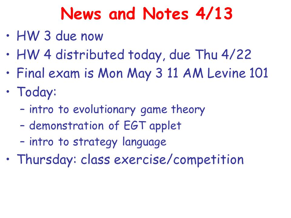 News and Notes 4/13 HW 3 due now HW 4 distributed today, due Thu 4/22 Final exam is Mon May 3 11 AM Levine 101 Today: –intro to evolutionary game theory –demonstration of EGT applet –intro to strategy language Thursday: class exercise/competition