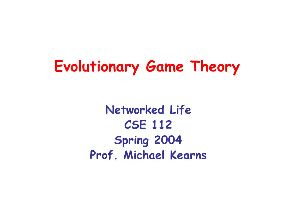 Evolutionary Game Theory Networked Life CSE 112 Spring 2004 Prof. Michael Kearns