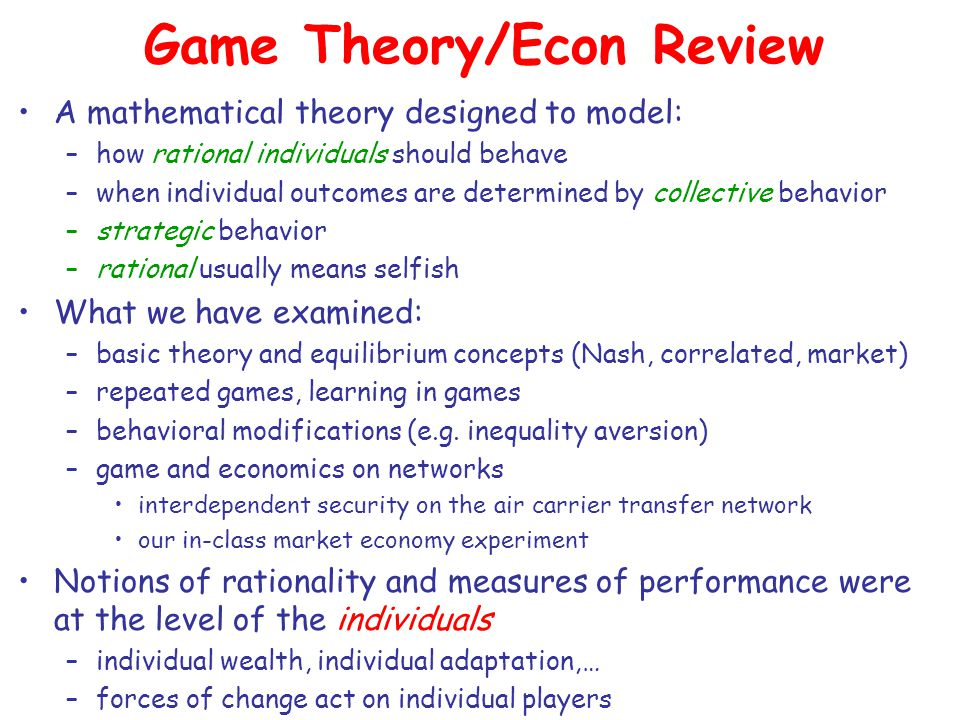 Game Theory/Econ Review A mathematical theory designed to model: –how rational individuals should behave –when individual outcomes are determined by collective behavior –strategic behavior –rational usually means selfish What we have examined: –basic theory and equilibrium concepts (Nash, correlated, market) –repeated games, learning in games –behavioral modifications (e.g.