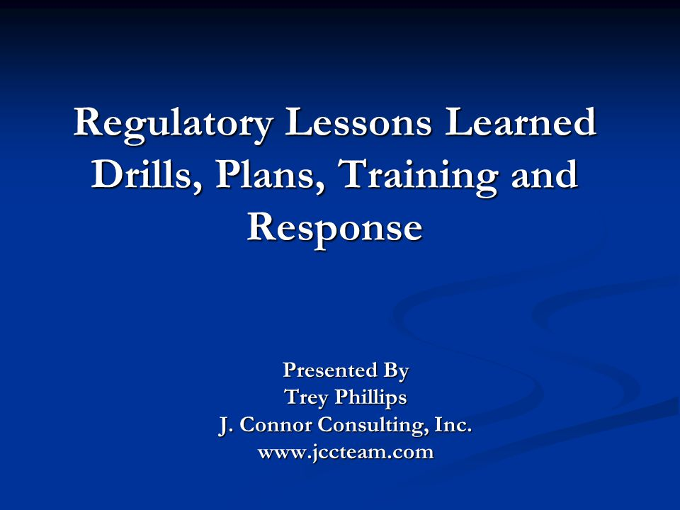 Regulatory Lessons Learned Drills, Plans, Training and Response Presented By Trey Phillips J. Connor Consulting, Inc. www.jccteam.com