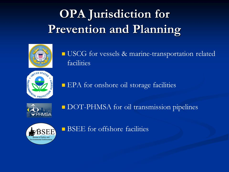 OPA Jurisdiction for Prevention and Planning USCG for vessels & marine-transportation related facilities EPA for onshore oil storage facilities DOT-PH