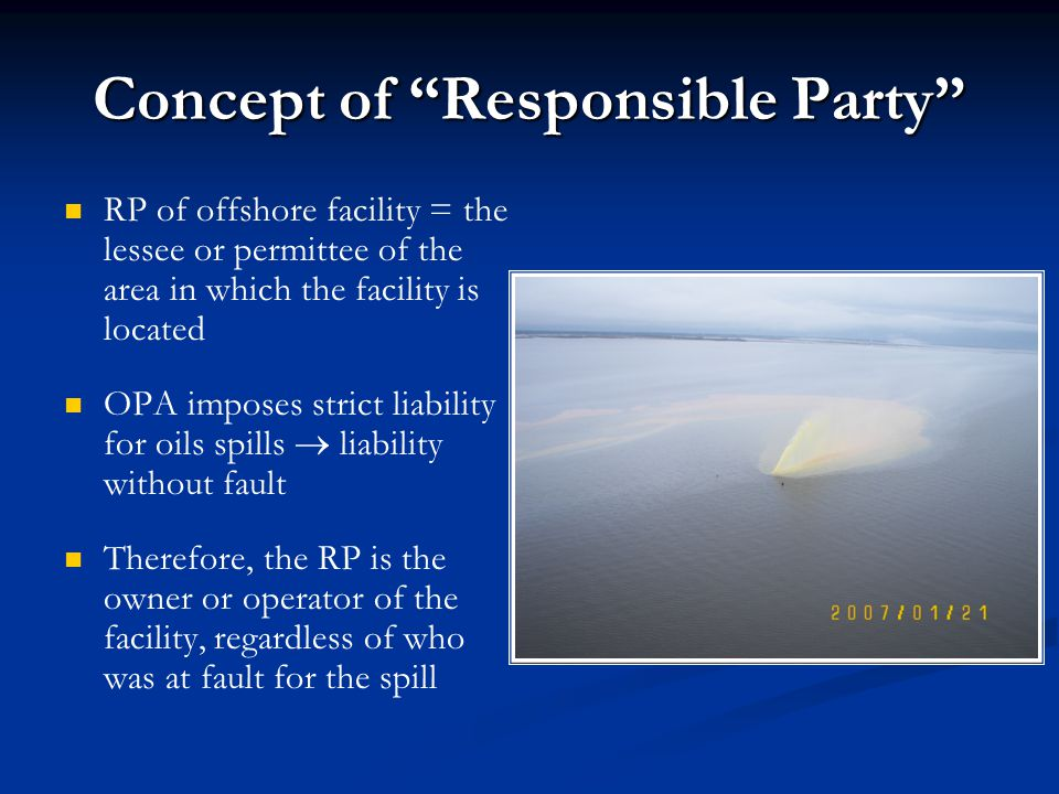 "Concept of ""Responsible Party"" RP of offshore facility = the lessee or permittee of the area in which the facility is located OPA imposes strict liabi"