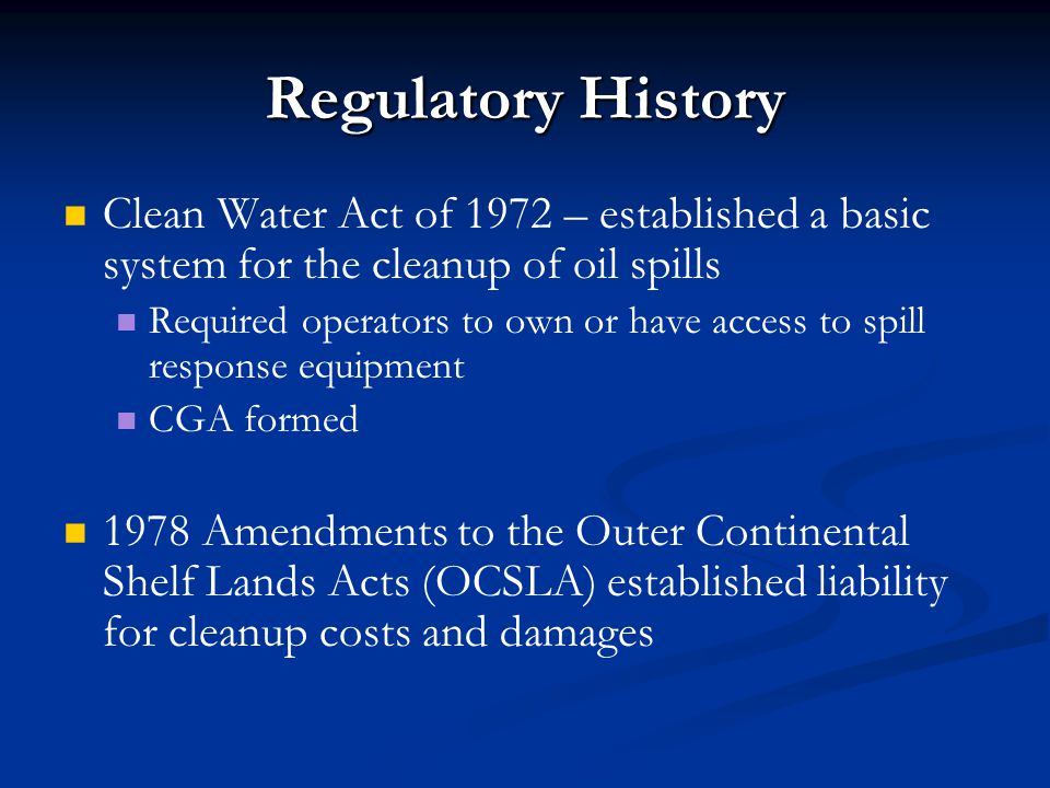 Regulatory History Clean Water Act of 1972 – established a basic system for the cleanup of oil spills Required operators to own or have access to spil