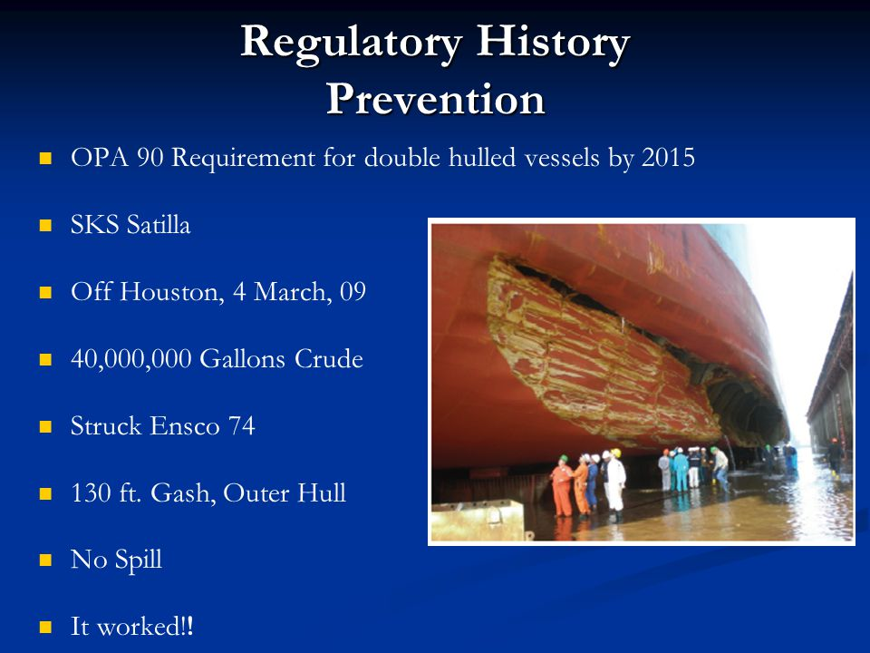Regulatory History Prevention OPA 90 Requirement for double hulled vessels by 2015 SKS Satilla Off Houston, 4 March, 09 40,000,000 Gallons Crude Struc