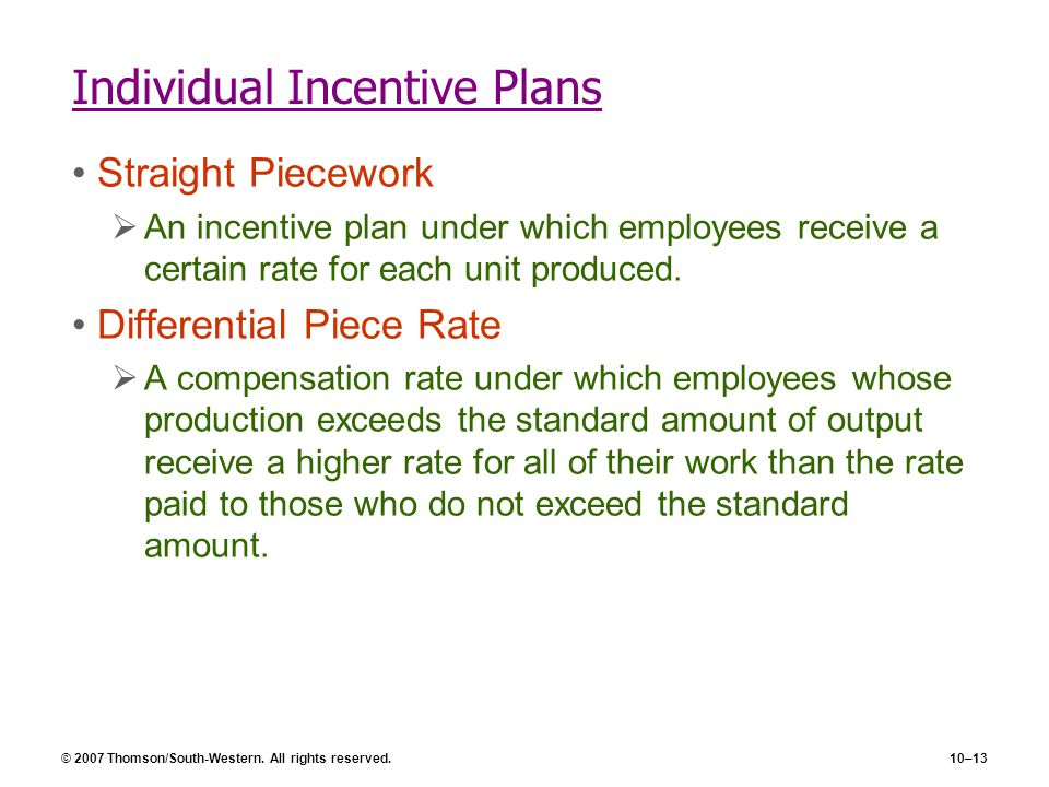 © 2007 Thomson/South-Western. All rights reserved.10–13 Individual Incentive Plans Straight Piecework  An incentive plan under which employees receiv