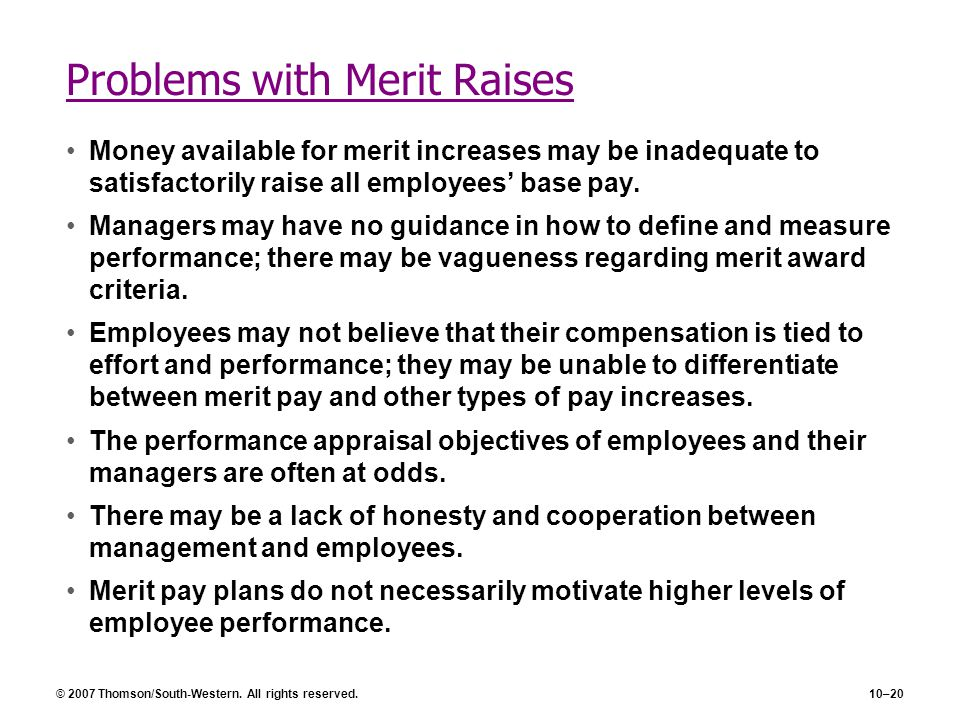 © 2007 Thomson/South-Western. All rights reserved.10–20 Problems with Merit Raises Money available for merit increases may be inadequate to satisfacto