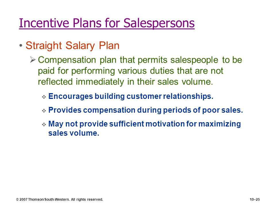 © 2007 Thomson/South-Western. All rights reserved.10–25 Incentive Plans for Salespersons Straight Salary Plan  Compensation plan that permits salespe