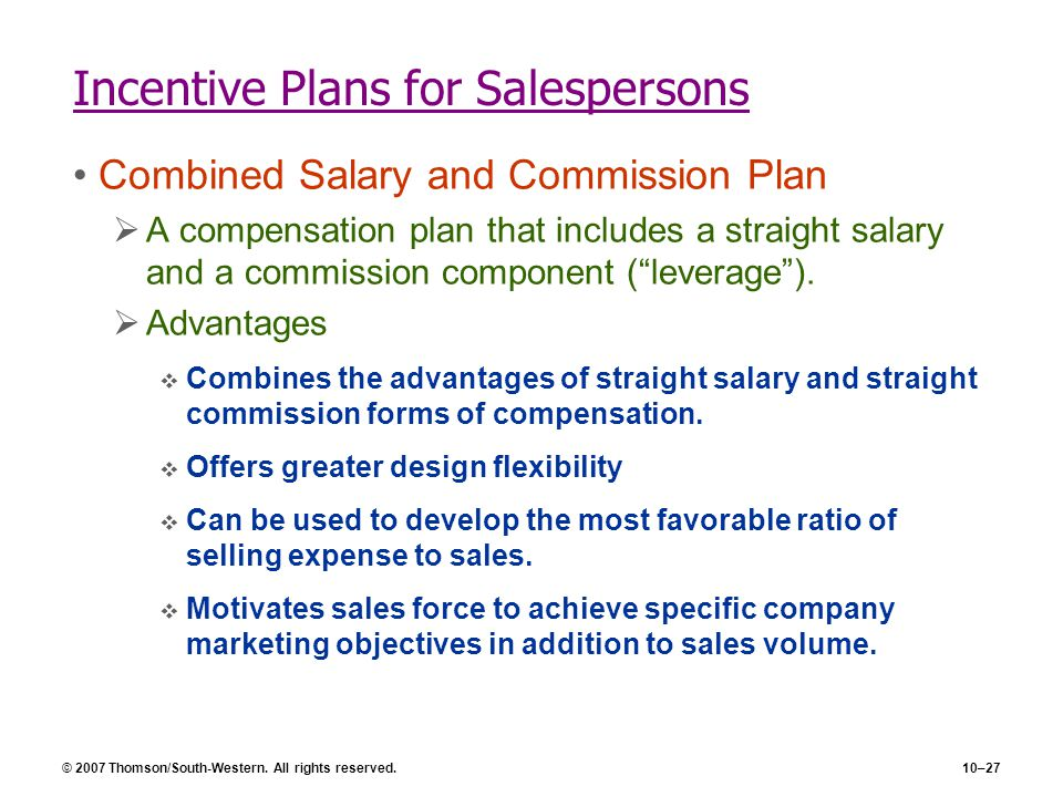 © 2007 Thomson/South-Western. All rights reserved.10–27 Incentive Plans for Salespersons Combined Salary and Commission Plan  A compensation plan tha