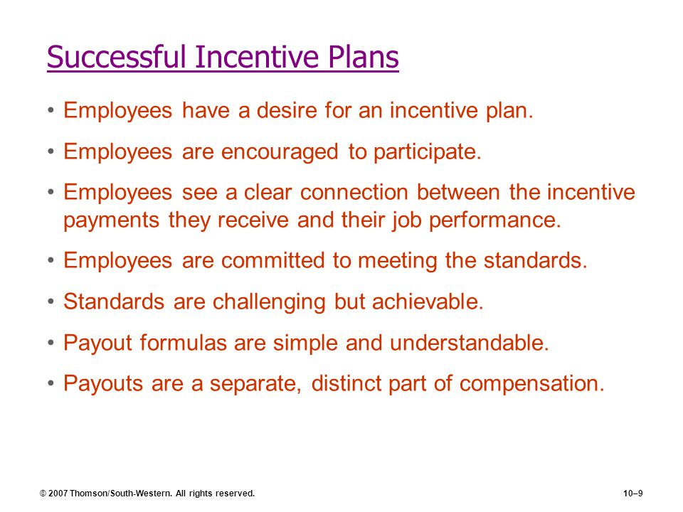 © 2007 Thomson/South-Western. All rights reserved.10–9 Successful Incentive Plans Employees have a desire for an incentive plan. Employees are encoura