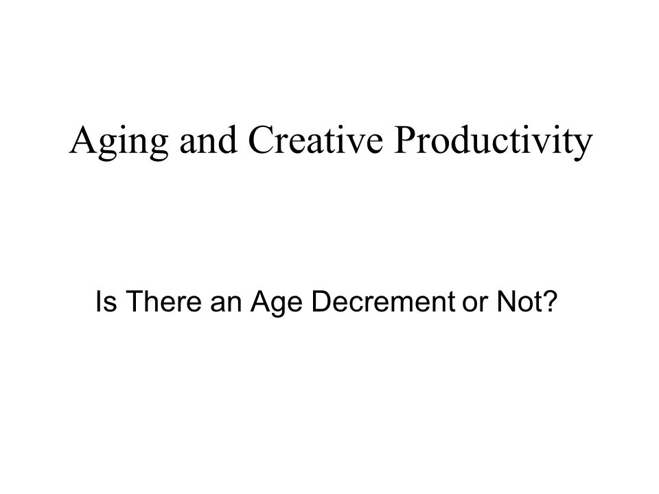 Aging and Creative Productivity Is There an Age Decrement or Not