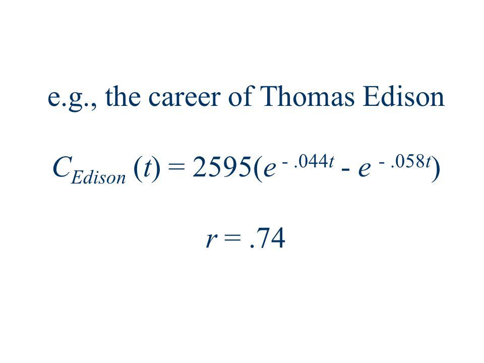 e.g., the career of Thomas Edison C Edison (t) = 2595(e -.044t - e -.058t ) r =.74