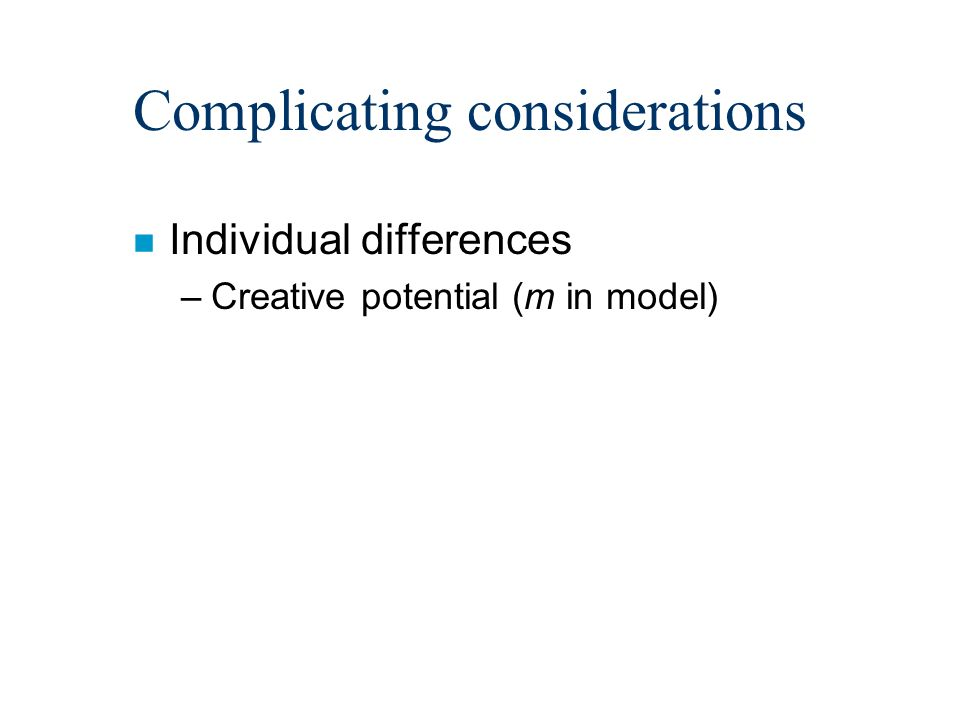 Complicating considerations n Individual differences –Creative potential (m in model)