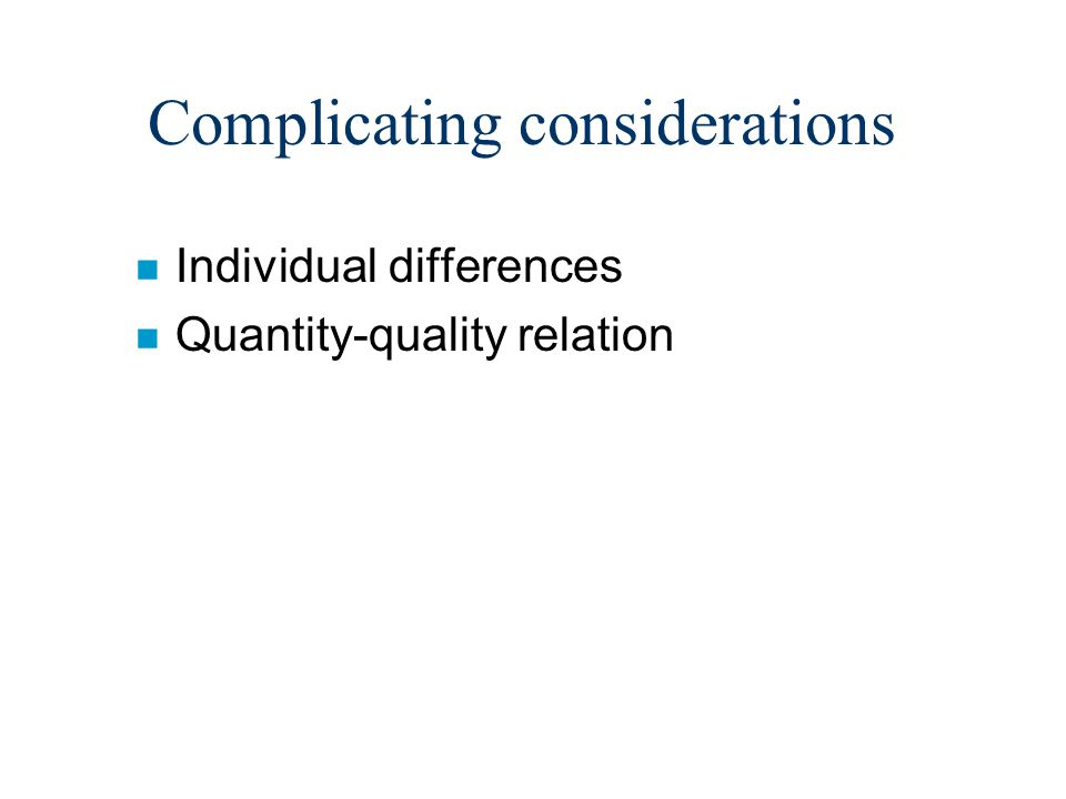 Complicating considerations n Individual differences n Quantity-quality relation