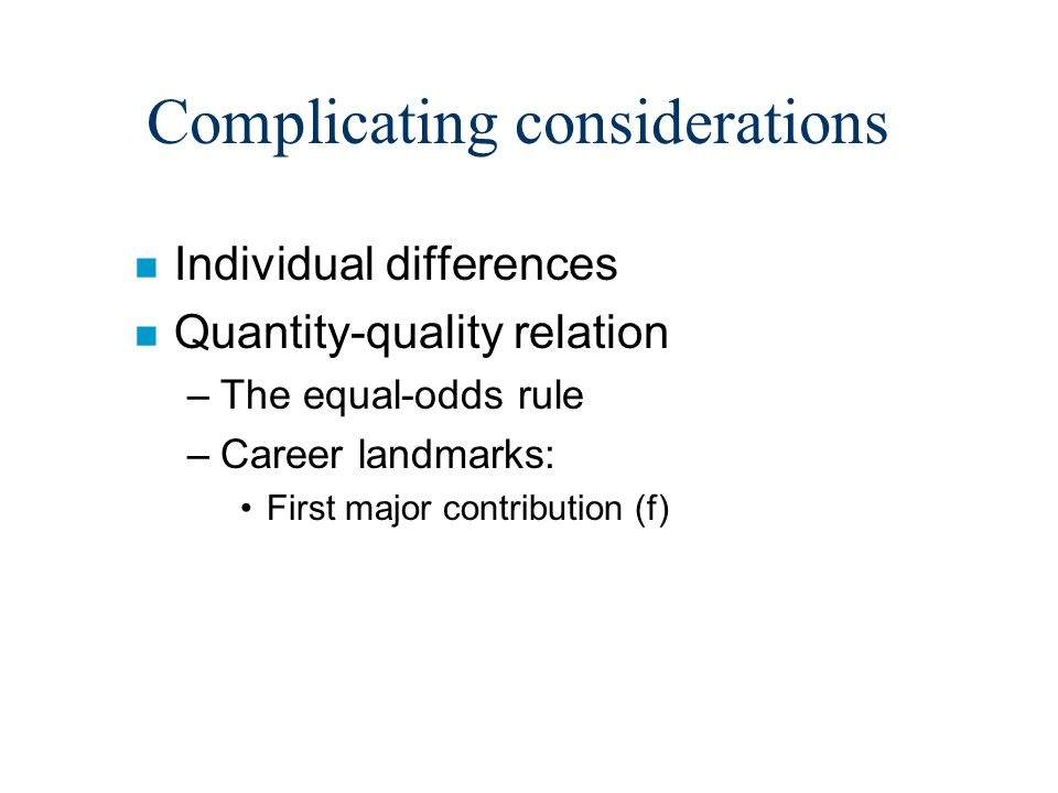Complicating considerations n Individual differences n Quantity-quality relation –The equal-odds rule –Career landmarks: First major contribution (f)