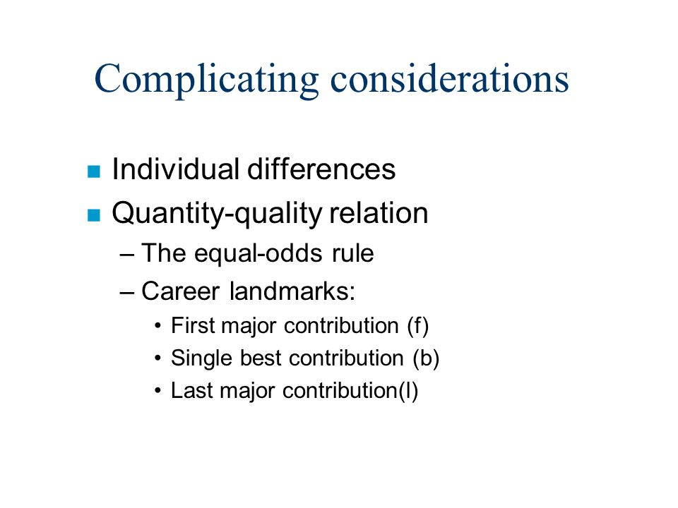 Complicating considerations n Individual differences n Quantity-quality relation –The equal-odds rule –Career landmarks: First major contribution (f) Single best contribution (b) Last major contribution(l)